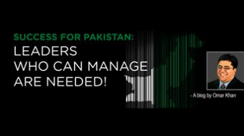 SUCCESS FOR PAKISTAN:  LEADERS WHO CAN MANAGE ARE NEEDED!